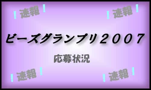 ビーズグランプリ2007、応募状況、速報!